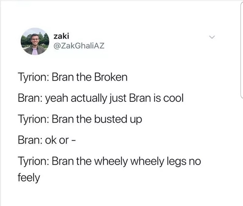 Text - zaki @ZakGhaliAZ Tyrion: Bran the Broken Bran: yeah actually just Bran is cool Tyrion: Bran the busted up Bran: ok or - Tyrion: Bran the wheely wheely legs no feely