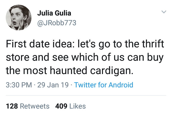 Text - Julia Gulia @JRobb773 First date idea: let's go to the thrift store and see which of us can buy the most haunted cardigan. 3:30 PM 29 Jan 19 Twitter for Android 128 Retweets 409 Likes