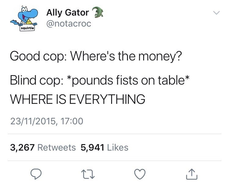 Text - Ally Gator @notacroc squirtle Good cop: Where's the money? Blind cop: *pounds fists on table* WHERE IS EVERYTHING 23/11/2015, 17:00 3,267 Retweets 5,941 Likes