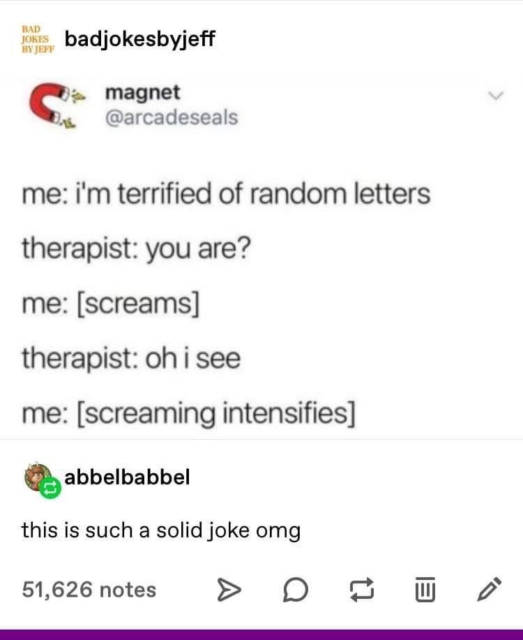 Text - BAD kbyjeff BY JEFF magnet @arcadeseals me: i'm terrified of random letters therapist: you are? me: [screams] therapist: oh i see me: [screaming intensifies] abbelbabbel this is such a solid joke omg 51,626 notes
