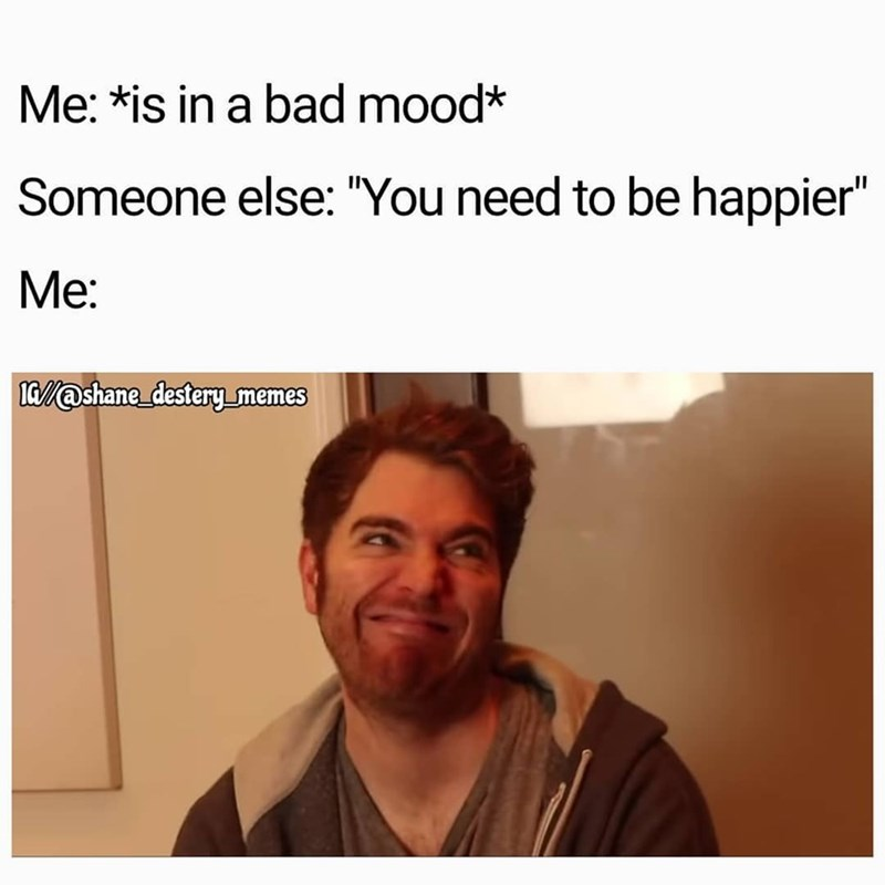 """Text - Me: *is in a bad mood* Someone else: """"You need to be happier"""" Ме: a@shane destery memes"""