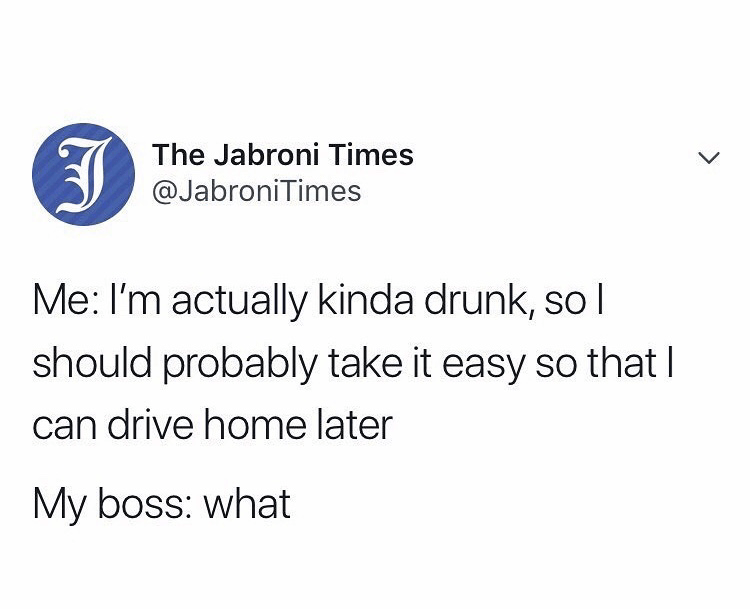 Text - The Jabroni Times @JabroniTimes Me: I'm actually kinda drunk, so l should probably take it easy so that I can drive home later My boss: what