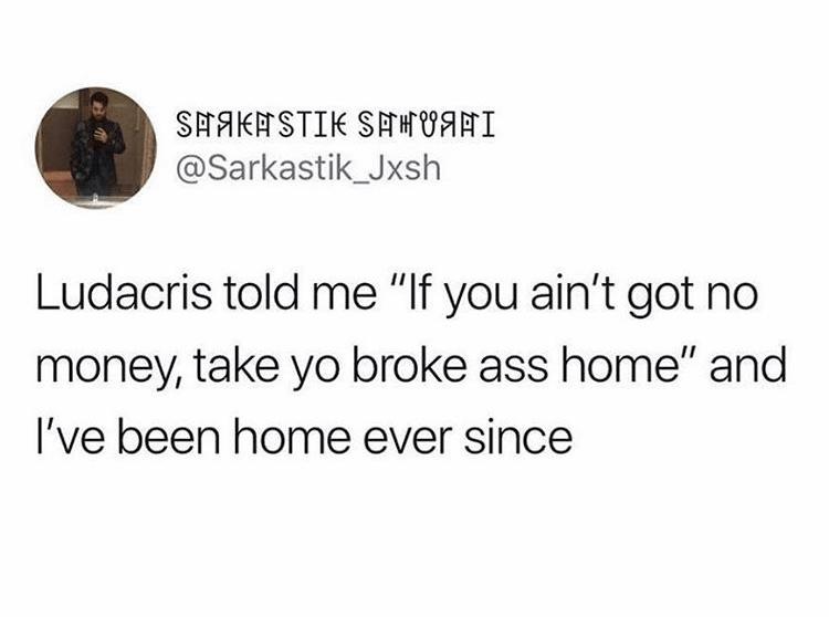 "Text - SAAKASTIK SATHfI @Sarkastik_Jxsh Ludacris told me ""If you ain't got no money, take yo broke ass home"" and I've been home ever since"