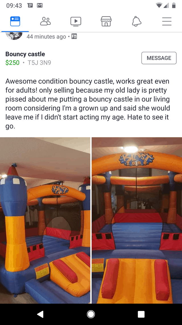 Product - 09:43 O o 44 minutes ago Bouncy castle $250 T5J 3N9 MESSAGE Awesome condition bouncy castle, works great even for adults! only selling because my old lady is pretty pissed about me putting a bouncy castle in our living room considering I'm a grown up and said she would leave me if I didn't start acting my age. Hate to see it go.