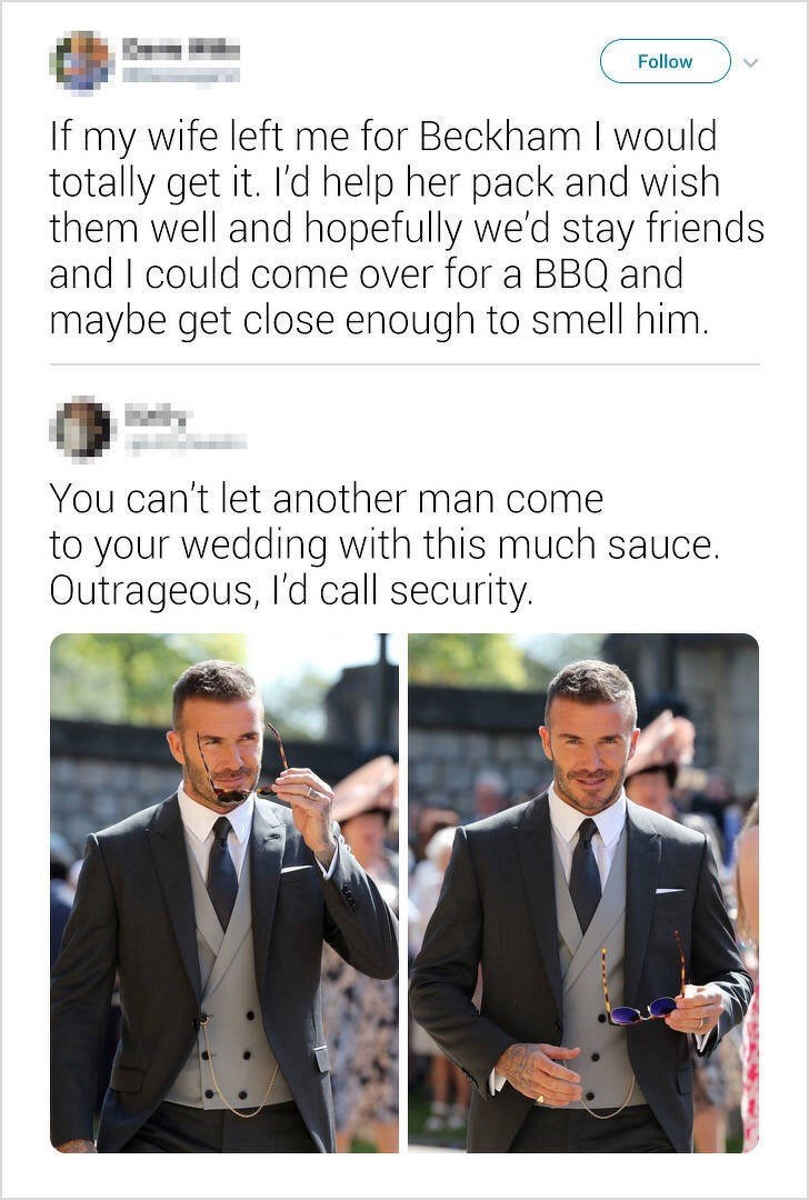 Text - Follow If my wife left me for Beckham I would totally get it. I'd help her pack and wish them well and hopefully we'd stay friends and I could come over for a BBQ and maybe get close enough to smell him. You can't let another man come to your wedding with this much sauce. Outrageous, I'd call security.