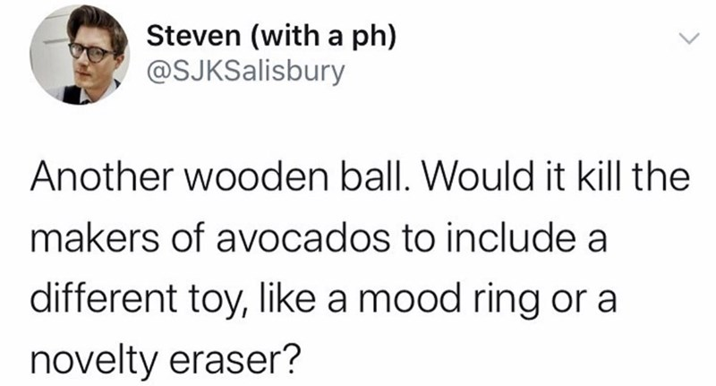 Text - Steven (witha ph) @SJKSalisbury Another wooden ball. Would it kill the makers of avocados to include a different toy, like a mood ring or a novelty eraser?