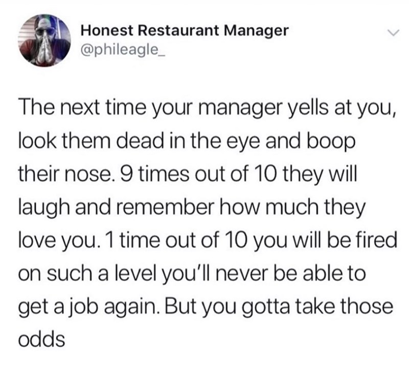 Text - Honest Restaurant Manager @phileagle_ The next time your manager yells at you, look them dead in the eye and boop their nose. 9 times out of 10 they will laugh and remember how much they love you.1 time out of 10 you will be fired on such a level you'll never be able to get a job again. But you gotta take those odds