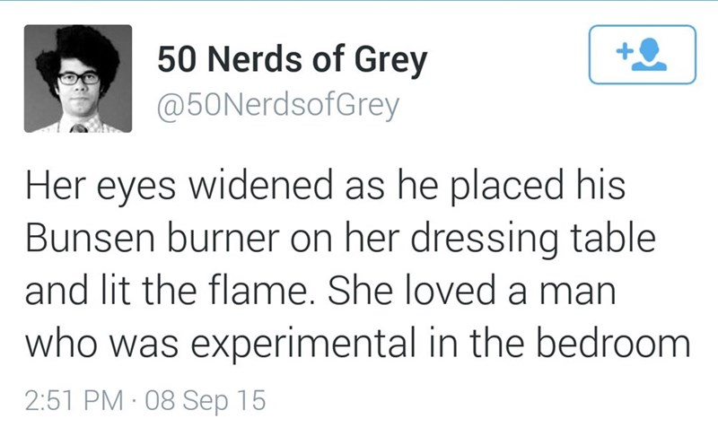 Text - 50 Nerds of Grey @50NerdsofGrey Her eyes widened as he placed his Bunsen burner on her dressing table and lit the flame. She loved a man who was experimental in the bedroom 2:51 PM 08 Sep 15