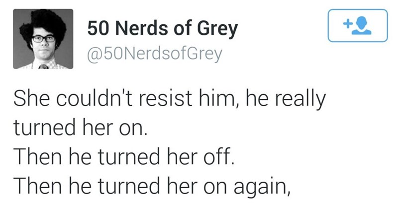 Text - 50 Nerds of Grey @50NerdsofGrey She couldn't resist him, he really turned her on. Then he turned her off. Then he turned her on again,