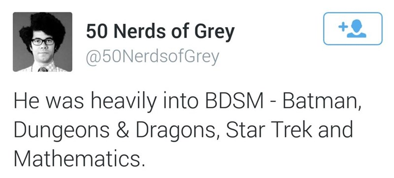 Text - 50 Nerds of Grey @50NerdsofGrey He was heavily into BDSM - Batman, Dungeons & Dragons, Star Trek and Mathematics