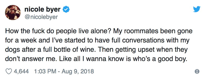 Text - nicole byer @nicolebyer How the fuck do people live alone? My roommates been gone for a week and I've started to have full conversations with my dogs after a full bottle of wine. Then getting upset when they don't answer me. Like all I wanna know is who's a good boy. 4,644 1:03 PM - Aug 9, 2018