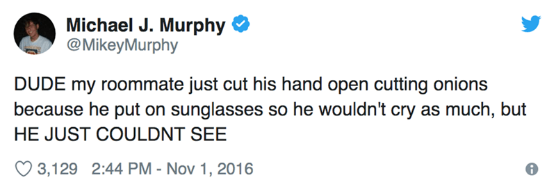 Text - Michael J. Murphy @MikeyMurphy DUDE my roommate just cut his hand open cutting onions because he put on sunglasses so he wouldn't cry as much, but HE JUST COULDNT SEE 3,129 2:44 PM - Nov 1, 2016
