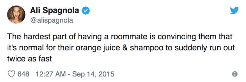 Text - Ali Spagnola @alispagnola The hardest part of having a roommate is convincing them that it's normal for their orange juice & shampoo to suddenly run out twice as fast 648 12:27 AM - Sep 14, 2015