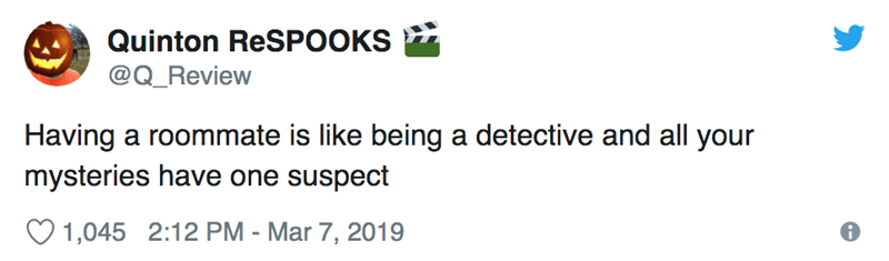 Text - Quinton ReSPOOKS @Q_Review Having a roommate is like being a detective and all your mysteries have one suspect 1,045 2:12 PM - Mar 7, 2019