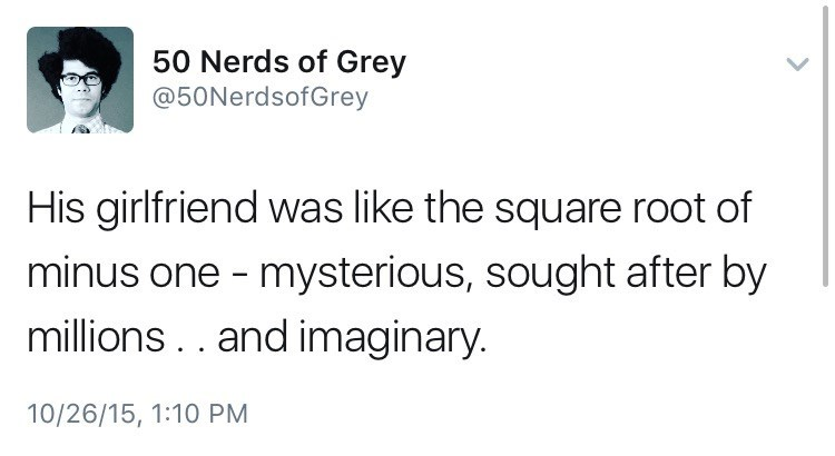 Text - 50 Nerds of Grey @50NerdsofGrey His girlfriend was like the square root of minus one - mysterious, sought after by millions. . and imaginary. 10/26/15, 1:10 PM