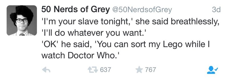 Text - 50 Nerds of Grey @50NerdsofGrey 3d 'I'm your slave tonight,' she said breathlessly, 'I'll do whatever you want. 'OK' he said, 'You can sort my Lego whilel watch Doctor Who. 767 637