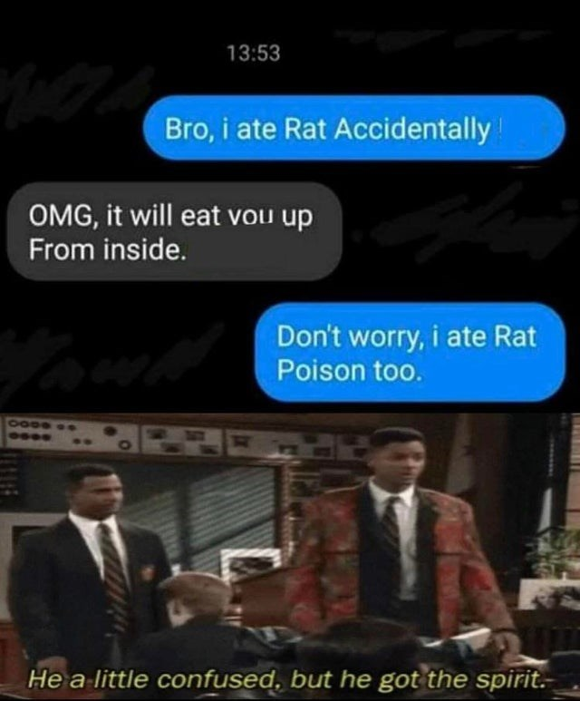 Font - 13:53 Bro, i ate Rat Accidentally OMG, it will eat vou up From inside. Don't worry, i ate Rat Poison too. He a little confused, but he got the spirit.