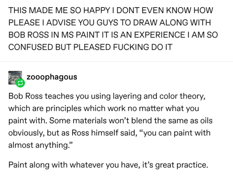 "Text - THIS MADE ME SO HAPPY I DONT EVEN KNOW HOW PLEASE I ADVISE YOU GUYS TO DRAW ALONG WITH BOB ROSS IN MS PAINT IT IS AN EXPERIENCE I AM SO CONFUSED BUT PLEASED FUCKING DO IT zooophagous Bob Ross teaches you using layering and color theory, which are principles which work no matter what you paint with. Some materials won't blend the same as oils obviously, but as Ross himself said, ""you can paint with almost anything."" Paint along with whatever you have, it's great practice."