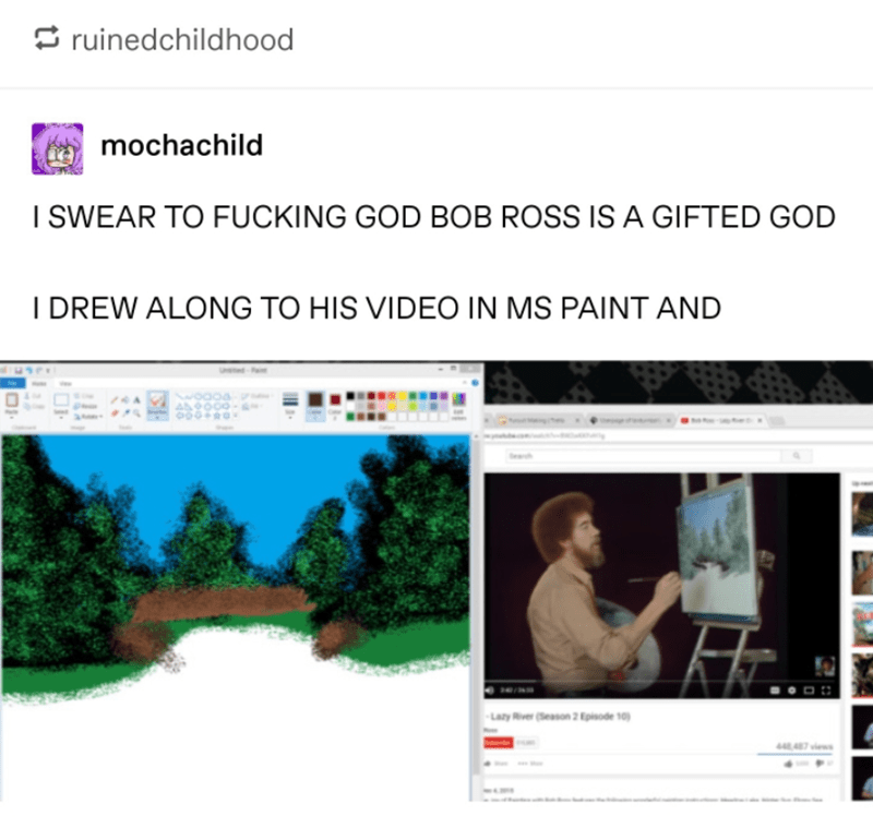 Text - ruinedchildhood mochachild I SWEAR TO FUCKING GOD BOB ROSS IS A GIFTED GOD I DREW ALONG TO HIS VIDEO IN MS PAINT AND Laty Rver(eason 2pisode 10
