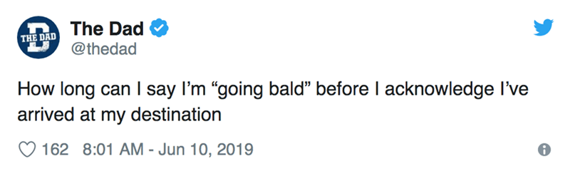 """Text - The Dad THE DAD @thedad How long can I say I'm """"going bald"""" before I acknowledge I've arrived at my destination 162 8:01 AM - Jun 10, 2019"""