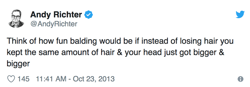 Text - Andy Richter @AndyRichter Think of how fun balding would be if instead of losing hair you kept the same amount of hair & your head just got bigger & bigger 145 11:41 AM - Oct 23, 2013