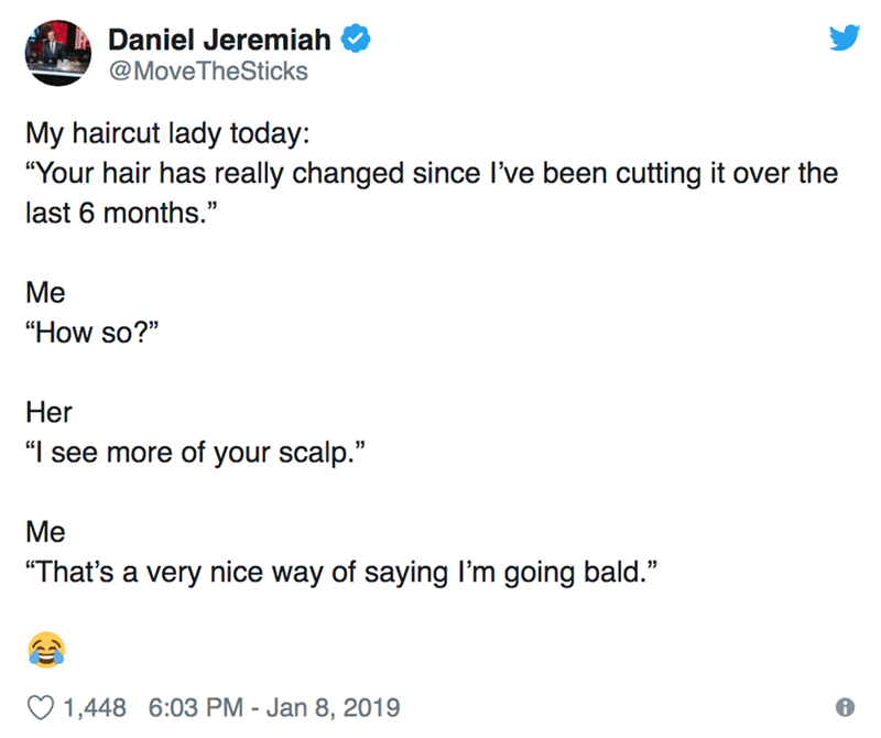 """Text - Daniel Jeremiah @MoveTheSticks My haircut lady today: """"Your hair has really changed since I've been cutting it over the last 6 months."""" Ме """"How so?"""" Her """"see more of your scalp."""" Ме """"That's a very nice way of saying I'm going bald."""" 1,448 6:03 PM - Jan 8, 2019"""
