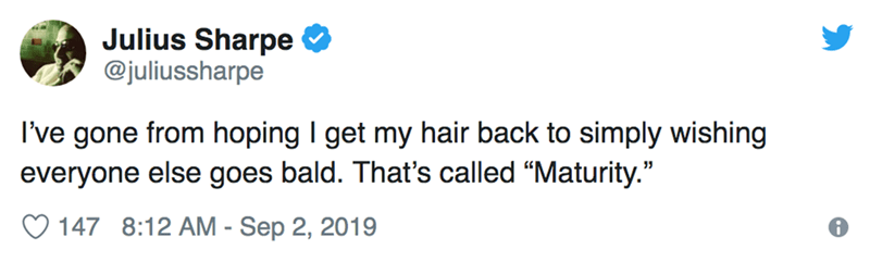 """Text - Julius Sharpe @juliussharpe I've gone from hoping I get my hair back to simply wishing everyone else goes bald. That's called """"Maturity."""" 147 8:12 AM - Sep 2, 2019"""