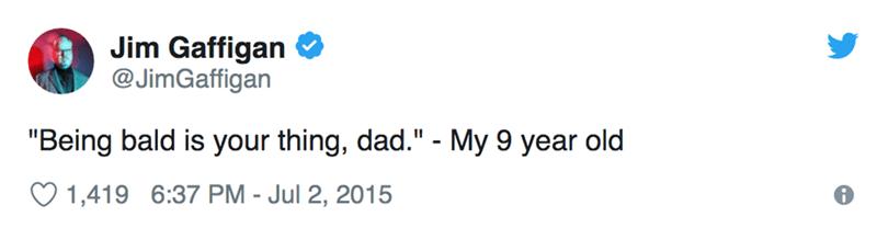 "Text - Jim Gaffigan @JimGaffigan ""Being bald is your thing, dad."" - My 9 year old 1,419 6:37 PM - Jul 2, 2015"