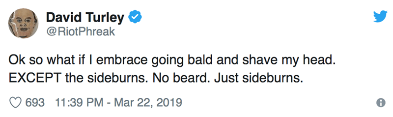 Text - David Turley @RiotPhreak Ok so what if I embrace going bald and shave my head. EXCEPT the sideburns. No beard. Just sideburns. 693 11:39 PM - Mar 22, 2019
