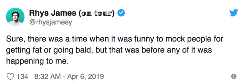 Text - Rhys James (on tour) @rhysjamesy Sure, there was a time when it was funny to mock people for getting fat or going bald, but that was before any of it was happening to me. 134 8:32 AM - Apr 6, 2019