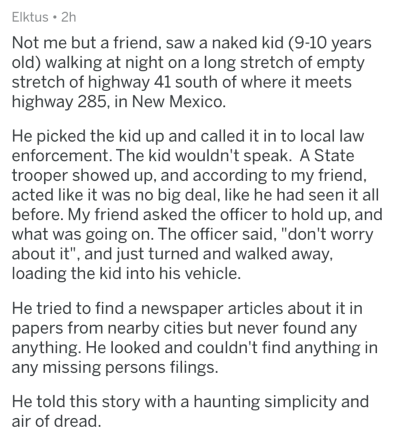 """Text - Elktus 2h Not me but a friend, saw a naked kid (9-10 years old) walking at night on a long stretch of empty stretch of highway 41 south of where it meets highway 285, in New Mexico. He picked the kid up and called it in to local law enforcement. The kid wouldn't speak. A State trooper showed up, and according to my friend, acted like it was no big deal, like he had seen it all before. My friend asked the officer to hold up, and what was going on. The officer said, """"don't worry about it"""","""