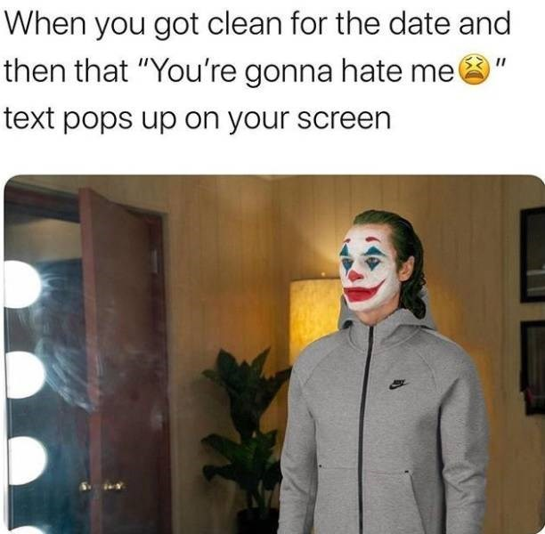 """Text - When you got clean for the date and then that """"You're gonna hate me II text pops up on your screen"""