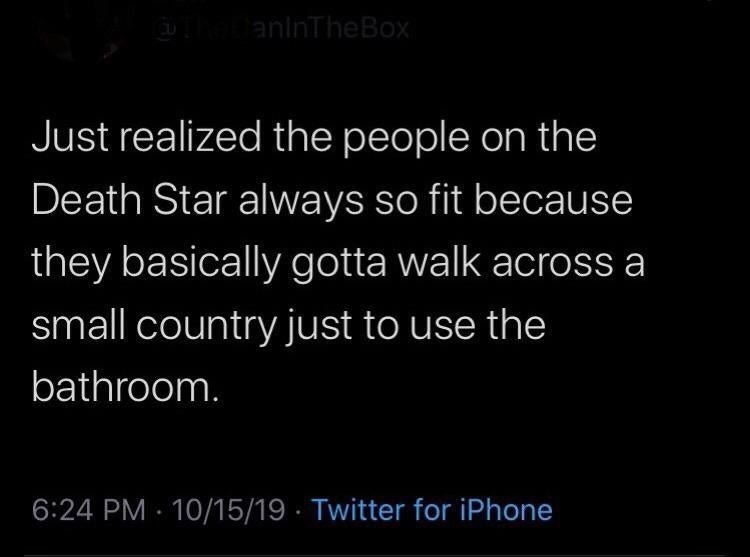 Text - anlnTheBox Just realized the people on the Death Star always so fit because they basically gotta walk across a small country just to use the bathroom. 6:24 PM 10/15/19 Twitter for iPhone