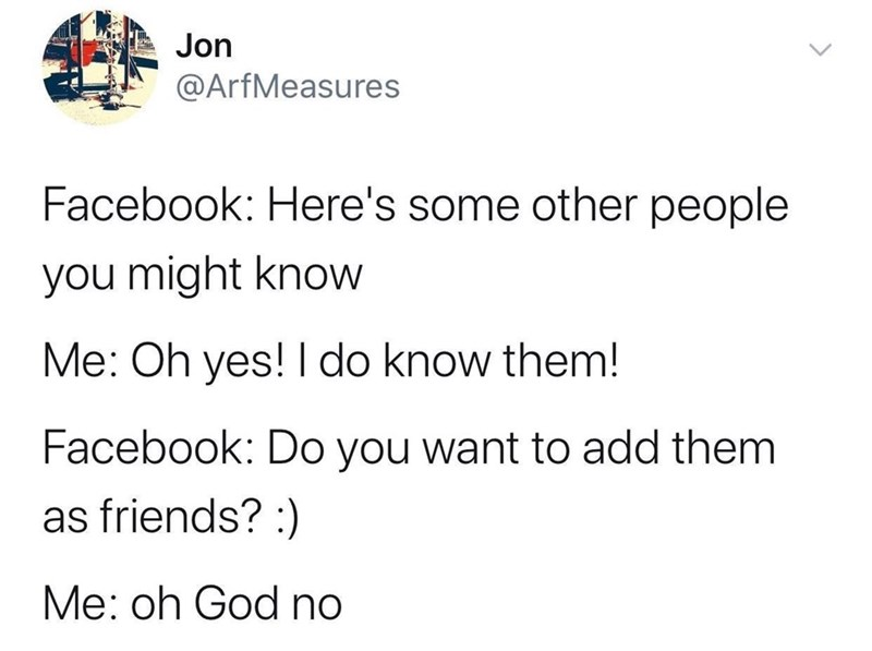 Text - Jon @ArfMeasures Facebook: Here's some other people you might know Me: Oh yes! I do know them! Facebook: Do you want to add them as friends?: Me: oh God no