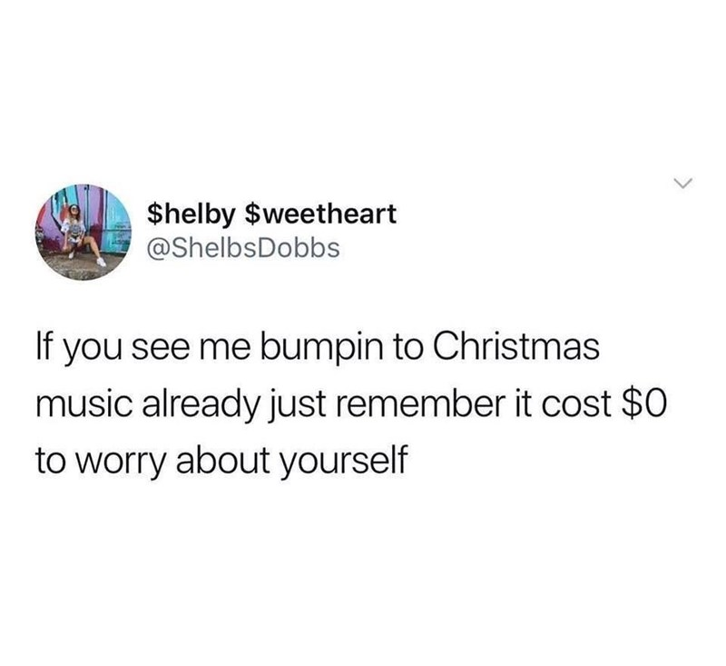 Text - $helby $weetheart @ShelbsDobbs If you see me bumpin to Christmas music already just remember it cost $0 to worry about yourself