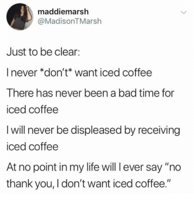 """Text - maddiemarsh @MadisonTMarsh Just to be clear: Inever *don't* want iced coffee There has never been a bad time for iced coffee I will never be displeased by receiving iced coffee At no point in my life will l ever say """"no thank you, I don't want iced coffee."""""""