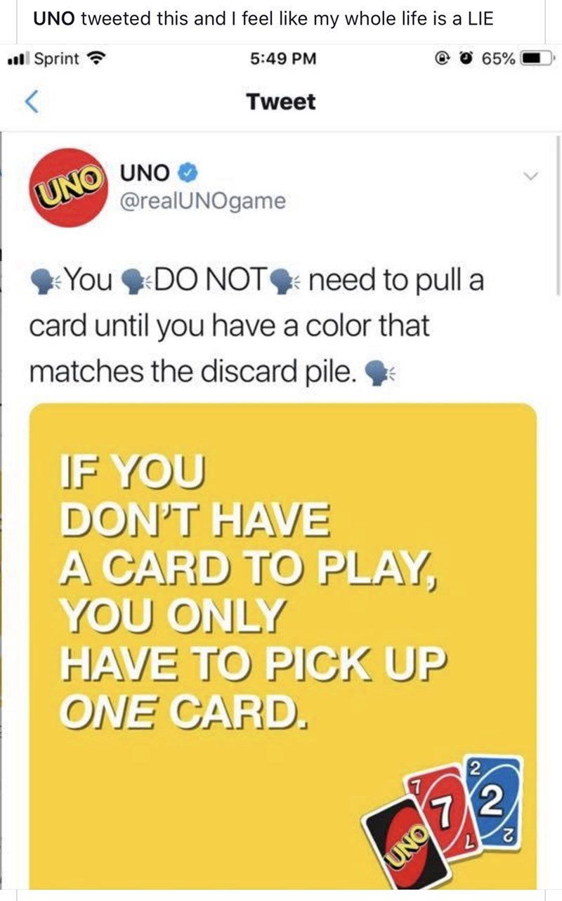 Text - UNO tweeted this and I feel like my whole life is a LIE Sprint 5:49 PM 65% Tweet UNO UNO @realUNOgame You DO NOT need to pull a card until you have a color that matches the discard pile. IF YOU DON'T HAVE A CARD TO PLAY, YOU ONLY HAVE TO PICK UP ONE CARD. 2 7 7/2 UNO