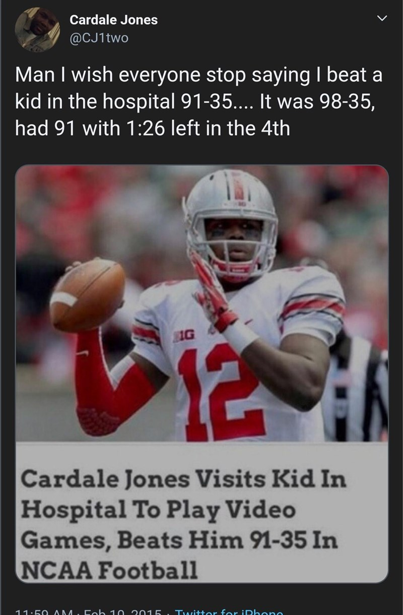 Sports gear - Cardale Jones @CJ1two Man I wish everyone stop saying I beat a kid in the hospital 91-35.... It was 98-35, had 91 with 1:26 left in the 4th 12 Cardale Jones Visits Kid In Hospital To Play Video Games, Beats Him 91-35 In NCAA Football 11.50 AM. Eob 10 2015 Twittor for iDhone