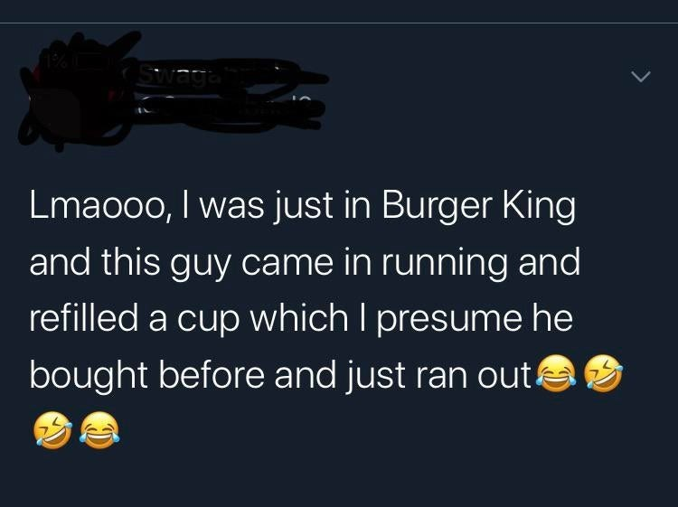 Text - Swage Lmaooo, I was just in Burger King and this guy came in running and refilled a cup which I presume he bought before and just ran out