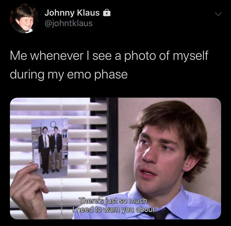 Text - Johnny Klaus @johntklaus Me whenever I see a photo of myself during my emo phase There's just so much need to warn you about