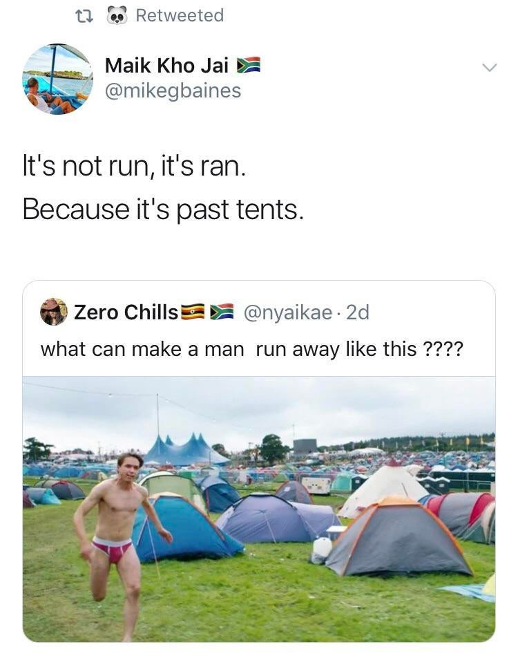 Tent - Retweeted Maik Kho Jai @mikegbaines It's not run, it's ran. Because it's past tents. Zero Chills @nyaikae 2d what can make a man run away like this ????