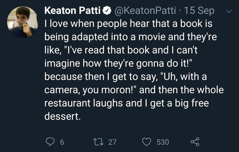 """Text - Keaton Patti @KeatonPatti 15 Sep T love when people hear that a book is being adapted into a movie and they're like, """"I've read that book and I can't imagine how they're gonna do it!"""" because then I get to say, """"Uh, with a camera, you moron!"""" and then the whole restaurant laughs and I get a big free dessert. t27 530"""