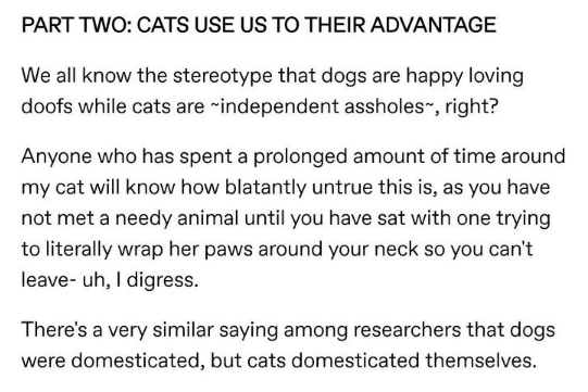 Text - PART TWO: CATS USE US TO THEIR ADVANTAGE We all know the stereotype that dogs are happy loving doofs while cats are independent assholes, right? Anyone who has spent a prolonged amount of time around my cat will know how blatantly untrue this is, as you have not met a needy animal until you have sat with one trying to literally wrap her paws around your neck so you can't leave- uh, I digress. There's a very similar saying among researchers that dogs were domesticated, but cats domesticate