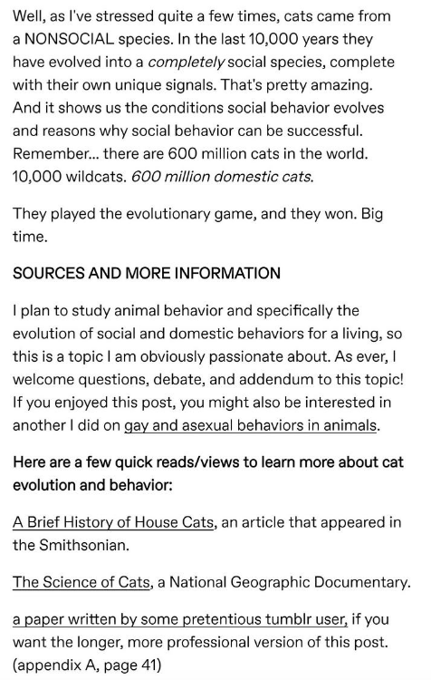 Text - Well, as I've stressed quite a few times, cats came from a NONSOCIAL species. In the last 10,000 years they have evolved into a completely social species, complete with their own unique signals. That's pretty amazing. And it shows us the conditions social behavior evolves and reasons why social behavior can be successful. Remember... there are 600 million cats in the world. 10,000 wildcats. 600 million domestic cats. They played the evolutionary game, and they won. Big time. SOURCES AND M