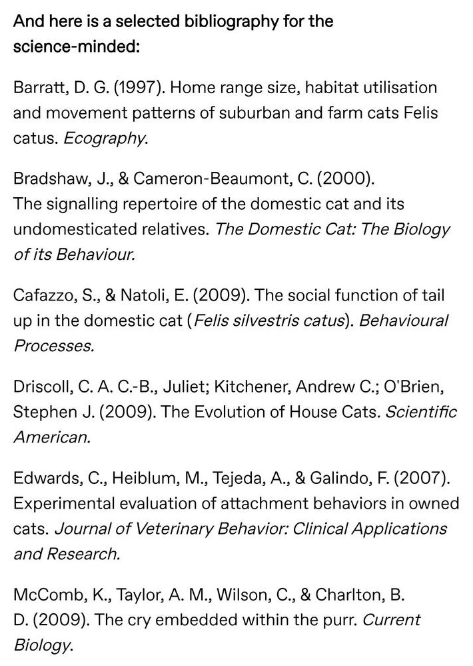 Text - And here is a selected bibliography for the science-minded: Barratt, D. G. (1997). Home range size, habitat utilisation and movement patterns of suburban and farm cats Felis catus. Ecography. Bradshaw, J., & Cameron-Beaumont, C. (2000) The signalling repertoire of the domestic cat and its undomesticated relatives. The Domestic Cat: The Biology of its Behaviour Cafazzo, S., & Natoli, E. (2009). The social function of tail up in the domestic cat (Felis silvestris catus). Behavioural Process