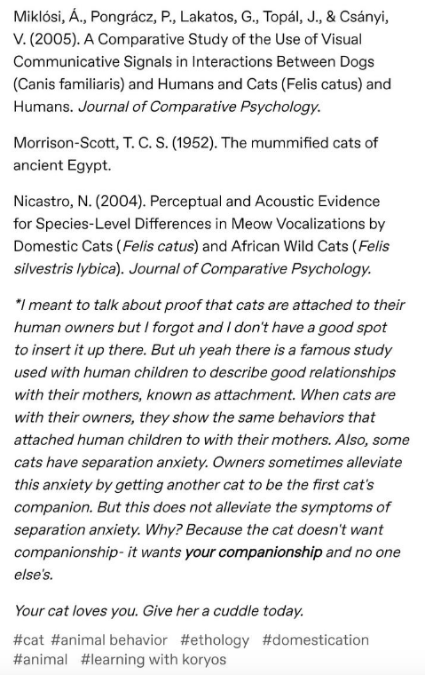 Text - Miklósi, A., Pongrácz, P., Lakatos, G., Topál, J., & Csányi, V. (2005). A Comparative Study of the Use of Visual Communicative Signals in Interactions Between Dogs (Canis familiaris) and Humans and Cats (Felis catus) and Humans. Journal of Comparative Psychology. Morrison-Scott, T. C. S. (1952). The mummified cats of ancient Egypt. Nicastro, N. (2004). Perceptual and Acoustic Evidence for Species-Level Differences in Meow Vocalizations by Domestic Cats (Felis catus) and African Wild Cats