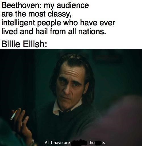 Text - Beethoven: my audience are the most classy, intelligent people who have ever lived and hail from all nations. Billie Eilish: All I have are tho ts