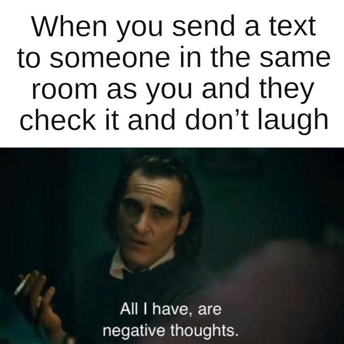 Text - When you send a text to someone in the same room as you and they check it and don't laugh All I have, are negative thoughts.