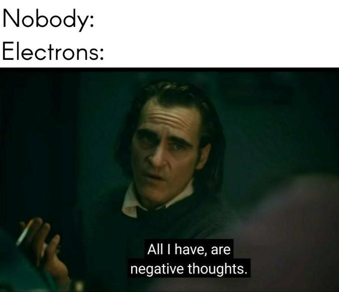 Text - Nobody: Electrons: All I have, are negative thoughts.