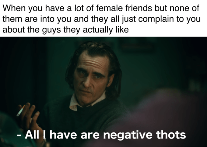 Text - When you have a lot of female friends but none of them are into you and they all just complain to you about the guys they actually like - All I have are negative thots